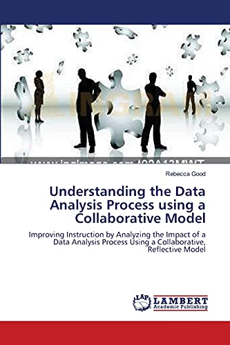 9783838314280: Understanding the Data Analysis Process using a Collaborative Model: Improving Instruction by Analyzing the Impact of a Data Analysis Process Using a Collaborative, Reflective Model