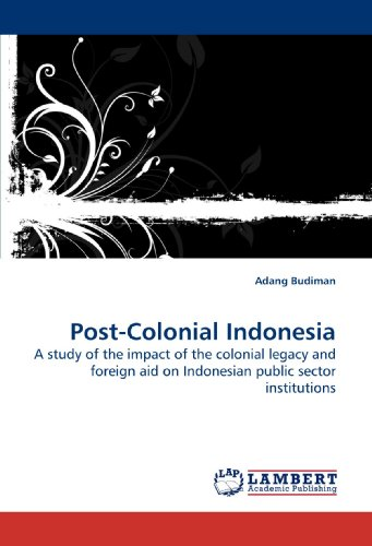9783838315201: Post-Colonial Indonesia: A study of the impact of the colonial legacy and foreign aid on Indonesian public sector institutions