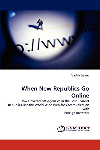 9783838317601: When New Republics Go Online: How Government Agencies in the Post ? Soviet Republics Use the World Wide Web for Communication with Foreign Investors