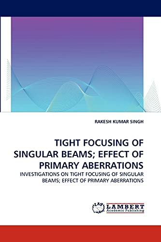 9783838319926: TIGHT FOCUSING OF SINGULAR BEAMS; EFFECT OF PRIMARY ABERRATIONS: INVESTIGATIONS ON TIGHT FOCUSING OF SINGULAR BEAMS; EFFECT OF PRIMARY ABERRATIONS