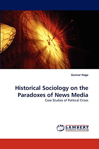 9783838320618: Historical Sociology on the Paradoxes of News Media: Case Studies of Political Crises