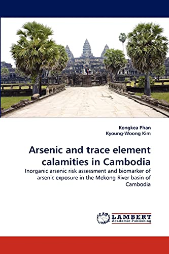 9783838323718: Arsenic and trace element calamities in Cambodia: Inorganic arsenic risk assessment and biomarker of arsenic exposure in the Mekong River basin of Cambodia
