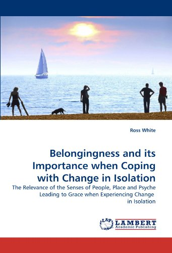 9783838325323: Belongingness and its Importance when Coping with Change in Isolation: The Relevance of the Senses of People, Place and Psyche Leading to Grace when Experiencing Change in Isolation