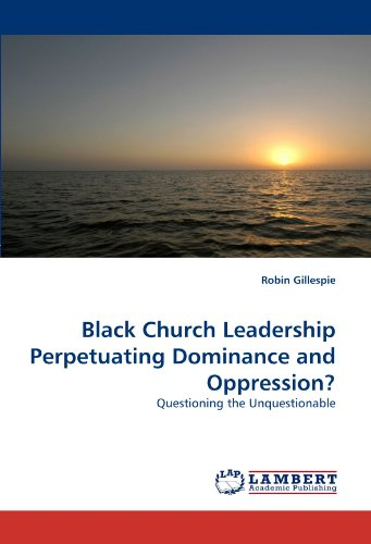 Black Church Leadership Perpetuating Dominance and Oppression?: Questioning the Unquestionable (...