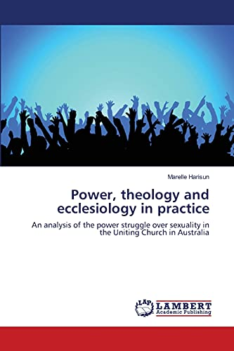 9783838338385: Power, theology and ecclesiology in practice: An analysis of the power struggle over sexuality in the Uniting Church in Australia