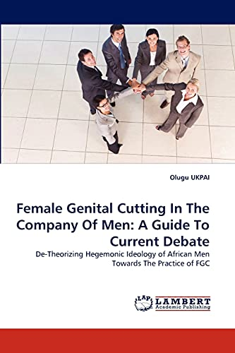 9783838338453: Female Genital Cutting In The Company Of Men: A Guide To Current Debate: De-Theorizing Hegemonic Ideology of African Men Towards The Practice of FGC