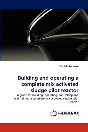 9783838339450: Building and operating a complete mix activated sludge pilot reactor: A guide for building, operating, controlling and maintaining a complete mix activated sludge pilot reactor