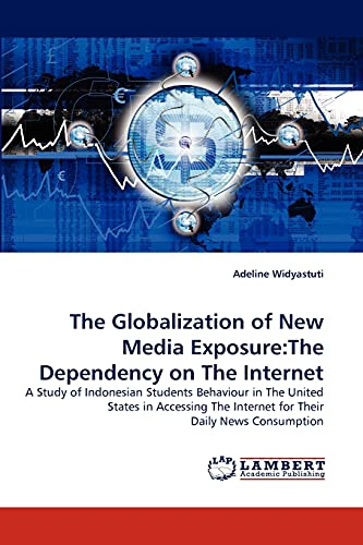 9783838340197: The Globalization of New Media Exposure:The Dependency on The Internet: A Study of Indonesian Students Behaviour in The United States in Accessing The Internet for Their Daily News Consumption