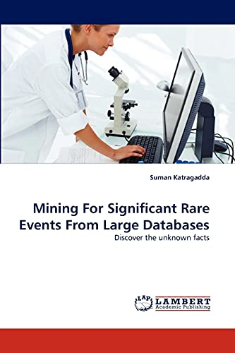 9783838340258: Mining For Significant Rare Events From Large Databases: Discover the unknown facts