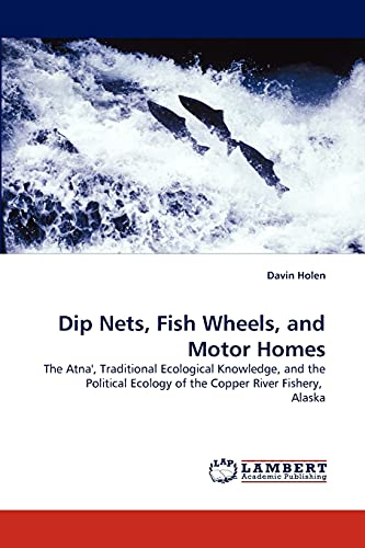 9783838342689: Dip Nets, Fish Wheels, and Motor Homes: The Atna', Traditional Ecological Knowledge, and the Political Ecology of the Copper River Fishery,  Alaska