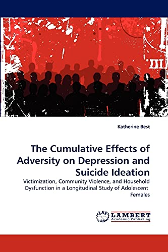 9783838347349: The Cumulative Effects of Adversity on Depression and Suicide Ideation: Victimization, Community Violence, and Household Dysfunction in a Longitudinal Study of Adolescent Females
