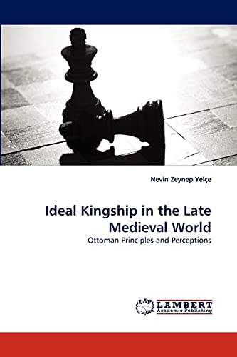 Ideal Kingship in the Late Medieval World: Nevin Zeynep Yelçe