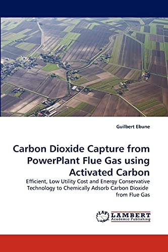 9783838352145: Carbon Dioxide Capture from PowerPlant Flue Gas using Activated Carbon: Efficient, Low Utility Cost and Energy Conservative Technology to Chemically Adsorb Carbon Dioxide from Flue Gas