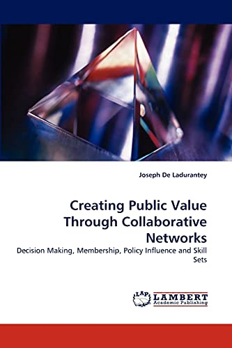 Creating Public Value Through Collaborative Networks: Decision Making, Membership, Policy Influence...