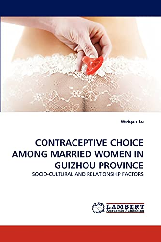 9783838357348: CONTRACEPTIVE CHOICE AMONG MARRIED WOMEN IN GUIZHOU PROVINCE: SOCIO-CULTURAL AND RELATIONSHIP FACTORS