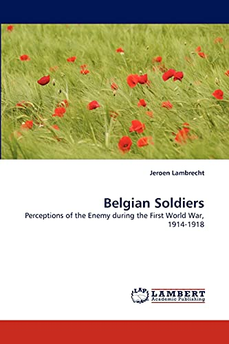 Belgian Soldiers: Perceptions of the Enemy during the First World War, 1914-1918: Jeroen Lambrecht
