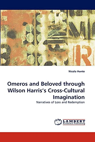 9783838358314: Omeros and Beloved through Wilson Harris?s Cross-Cultural Imagination: Narratives of Loss and Redemption