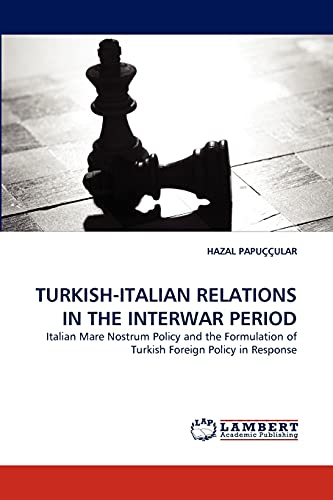 9783838358475: TURKISH-ITALIAN RELATIONS IN THE INTERWAR PERIOD: Italian Mare Nostrum Policy and the Formulation of Turkish Foreign Policy in Response