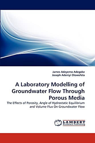 9783838359625: A Laboratory Modelling of Groundwater Flow Through Porous Media: The Effects of Porosity, Angle of Hydrostatic Equilibrium and Volume Flux On Groundwater Flow
