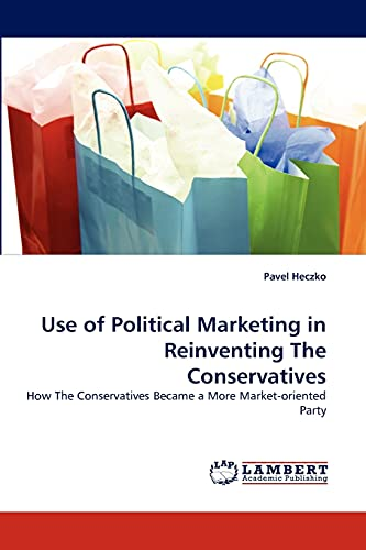 9783838361420: Use of Political Marketing in Reinventing The Conservatives: How The Conservatives Became a More Market-oriented Party