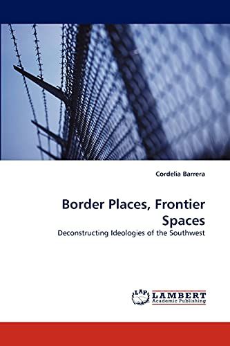 9783838361628: Border Places, Frontier Spaces: Deconstructing Ideologies of the Southwest