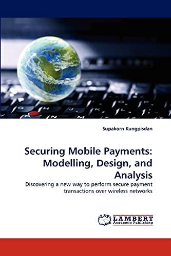 Securing Mobile Payments: Modelling, Design, and Analysis: Supakorn Kungpisdan