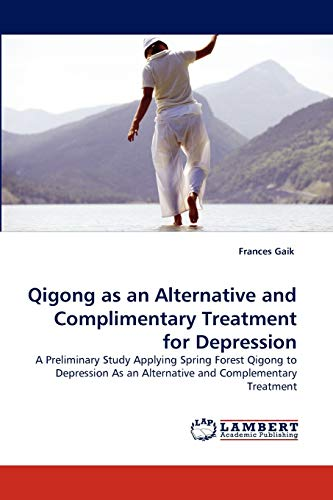 9783838365640: Qigong as an Alternative and Complimentary Treatment for Depression: A Preliminary Study Applying Spring Forest Qigong to Depression As an Alternative and Complementary Treatment