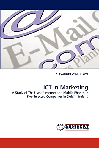 9783838366210: ICT in Marketing: A Study of The Use of Internet and Mobile Phones in Five Selected Companies in Dublin, Ireland