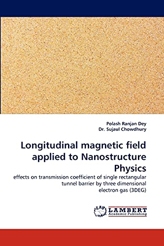 9783838368436: Longitudinal magnetic field applied to Nanostructure Physics: effects on transmission coefficient of single rectangular tunnel barrier by three dimensional electron gas (3DEG)