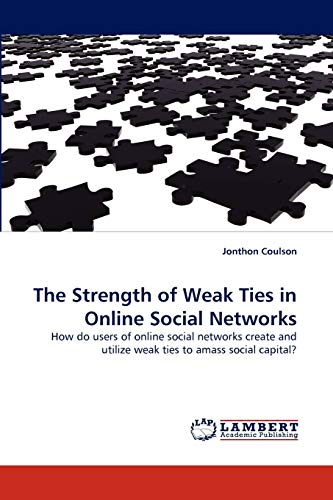 9783838369655: The Strength of Weak Ties in Online Social Networks: How do users of online social networks create and utilize weak ties to amass social capital?
