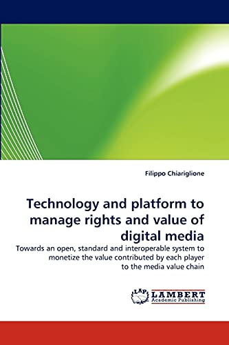 9783838370439: Technology and platform to manage rights and value of digital media: Towards an open, standard and interoperable system to monetize the value contributed by each player to the media value chain