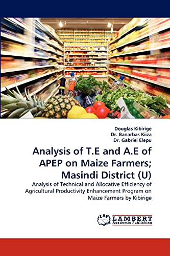 9783838371634: Analysis of T.E and A.E of APEP on Maize Farmers; Masindi District (U): Analysis of Technical and Allocative Efficiency of Agricultural Productivity Enhancement Program on Maize Farmers by Kibirige