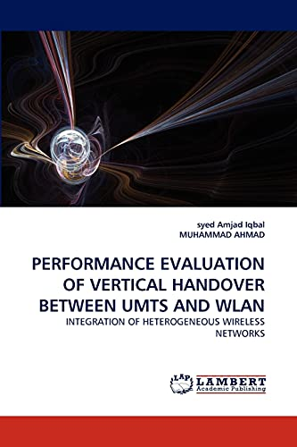 9783838371740: PERFORMANCE EVALUATION OF VERTICAL HANDOVER BETWEEN UMTS AND WLAN: INTEGRATION OF HETEROGENEOUS WIRELESS NETWORKS