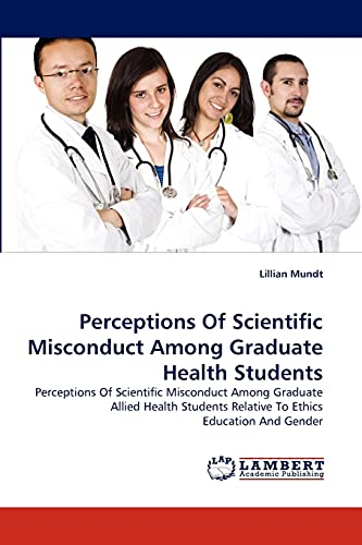 Perceptions Of Scientific Misconduct Among Graduate Health Students: Perceptions Of Scientific Misconduct Among Graduate Allied Health Students Relative To Ethics Education And Gender (383837939X) by Lillian Mundt