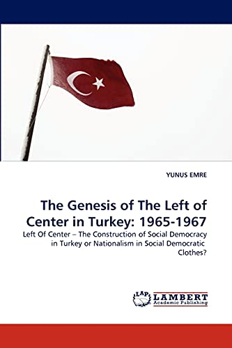 The Genesis of The Left of Center in Turkey: 1965-1967: Left Of Center ? The Construction of Social Democracy in Turkey or Nationalism in Social Democratic  Clothes? (3838385756) by EMRE, YUNUS