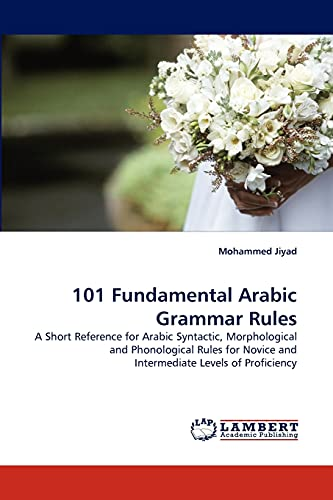 101 Fundamental Arabic Grammar Rules : A Short Reference for Arabic Syntactic, Morphological and Phonological Rules for Novice and Intermediate Levels of Proficiency - Mohammed Jiyad