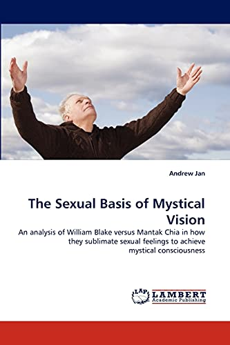 9783838386911: The Sexual Basis of Mystical Vision: An analysis of William Blake versus Mantak Chia in how they sublimate sexual feelings to achieve mystical consciousness