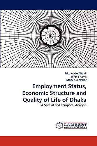 9783838388229: Employment Status, Economic Structure and Quality of Life of Dhaka: A Spatial and Temporal Analysis