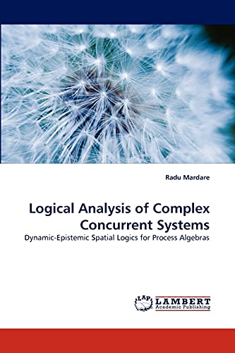 9783838388984: Logical Analysis of Complex Concurrent Systems: Dynamic-Epistemic Spatial Logics for Process Algebras