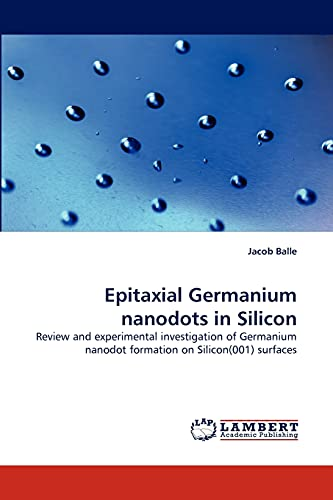 9783838396774: Epitaxial Germanium nanodots in Silicon: Review and experimental investigation of Germanium nanodot formation on Silicon(001) surfaces