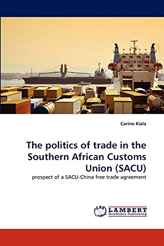 9783838396910: The politics of trade in the Southern African Customs Union (SACU): prospect of a SACU-China free trade agreement