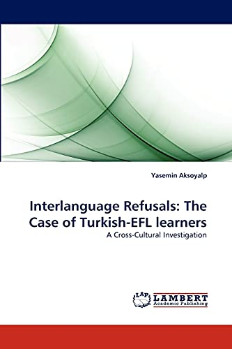 9783838397160: Interlanguage Refusals: The Case of Turkish-EFL learners: A Cross-Cultural Investigation
