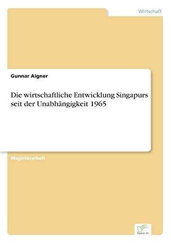 Die Wirtschaftliche Entwicklung Singapurs Seit Der Unabhangigkeit 1965: Gunnar Aigner