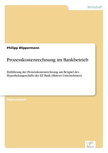9783838628820: Prozesskostenrechnung im Bankbetrieb: Einführung der Prozesskostenrechnung am Beispiel des Hypothekargeschäfts der EZ Bank (fiktives Unternehmen)