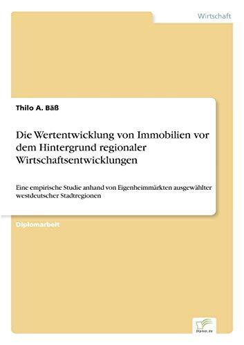 Die Wertentwicklung Von Immobilien VOR Dem Hintergrund Regionaler Wirtschaftsentwicklungen: Thilo A...
