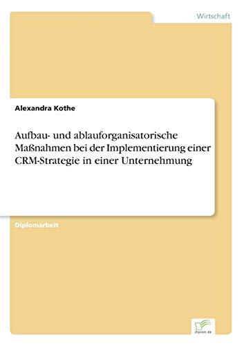 Aufbau- und ablauforganisatorische MaÃ?nahmen bei der Implementierung einer CRM-Strategie in einer ...