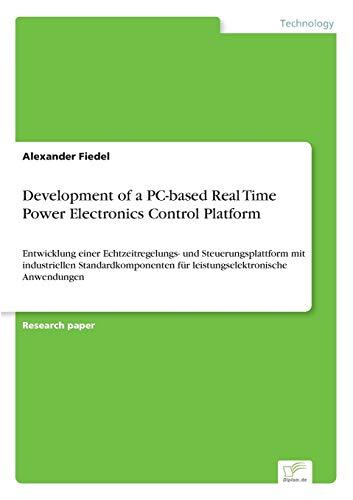 9783838666327: Development of a PC-based Real Time Power Electronics Control Platform: Entwicklung einer Echtzeitregelungs- und Steuerungsplattform mit industriellen ... f?r leistungselektronische Anwendungen