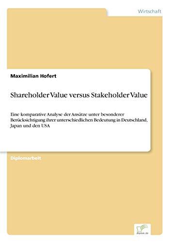 9783838672441: Shareholder Value versus Stakeholder Value: Eine komparative Analyse der Ans�tze unter besonderer Ber�cksichtigung ihrer unterschiedlichen Bedeutung in Deutschland, Japan und den USA