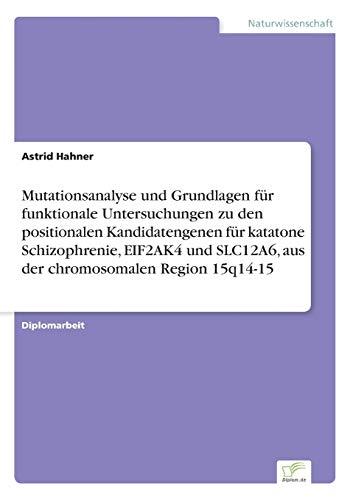 9783838677453: Mutationsanalyse und Grundlagen f�r funktionale Untersuchungen zu den positionalen Kandidatengenen f�r katatone Schizophrenie, EIF2AK4 und SLC12A6, aus der chromosomalen Region 15q14-15