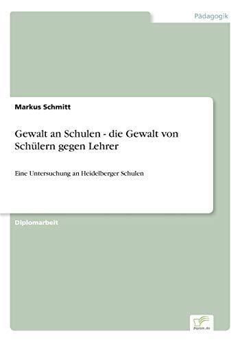 Gewalt an Schulen - die Gewalt von Schülern gegen Lehrer: Eine Untersuchung an Heidelberger Schulen...